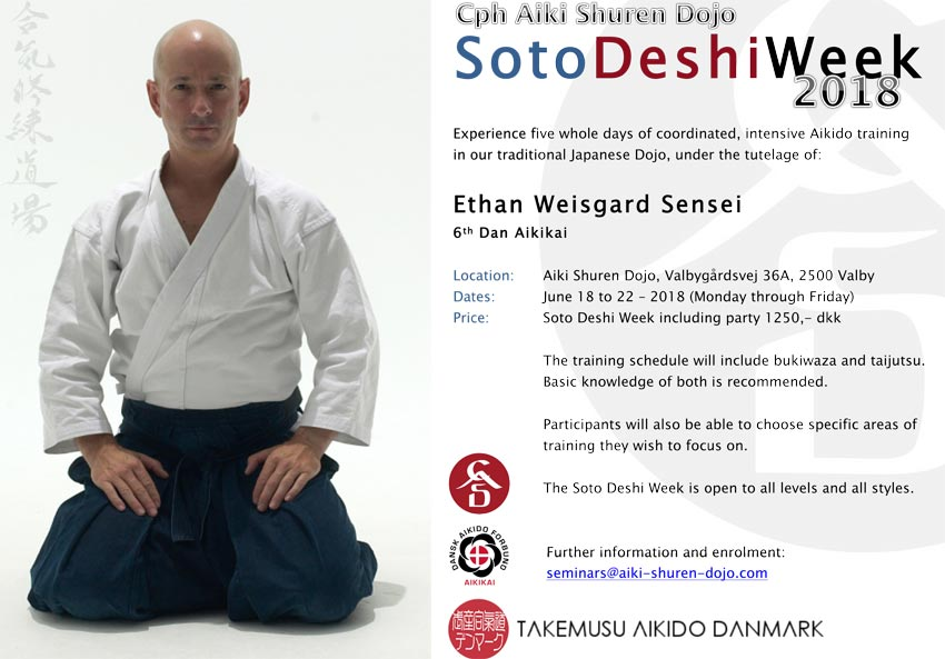 Experience five whole days of coordinated, intensive Aikido training in our traditional Japanese Dojo, under the tutelage of: Ethan Weisgard Sensei 6th Dan Aikikai Location: Aiki Shuren Dojo, Valbygårdsvej 36A, 2500 Valby Dates: June 18 to 22 – 2018 (Monday through Friday) Price: Soto Deshi Week including party 1250,- dkk The training schedule will include bukiwaza and taijutsu. Basic knowledge of both is recommended. Participants will also be able to choose specific areas of training they wish to focus on.
